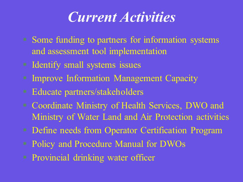 Current Activities §Some funding to partners for information systems and assessment tool implementation §Identify small systems issues §Improve Information Management Capacity §Educate partners/stakeholders §Coordinate Ministry of Health Services, DWO and Ministry of Water Land and Air Protection activities §Define needs from Operator Certification Program §Policy and Procedure Manual for DWOs §Provincial drinking water officer