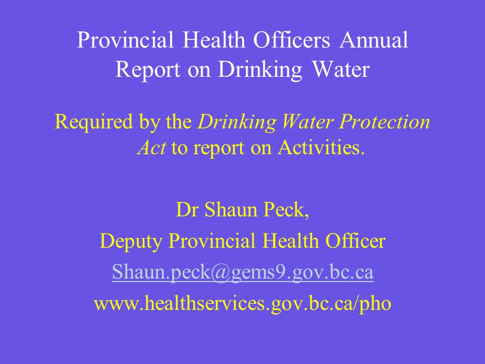 Provincial Health Officers Annual Report on Drinking Water Required by the Drinking Water Protection Act to report on Activities.