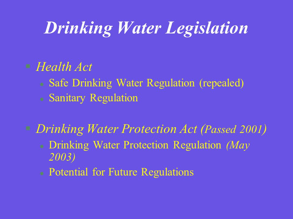 Drinking Water Legislation §Health Act l Safe Drinking Water Regulation (repealed) l Sanitary Regulation §Drinking Water Protection Act ( Passed 2001 ) l Drinking Water Protection Regulation (May 2003) l Potential for Future Regulations