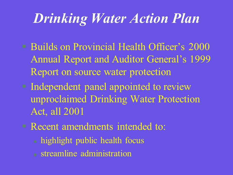 Drinking Water Action Plan Minister of Health Services Provincial Health Officer ADMs Committee on Drinking Water Source to Tap Assessments Assessment Response and Drinking Water Protection Plans Data Management And Information Systems Research Tap Water Standards and Treatment Monitoring and Reporting Training & Certification Partnerships and Community Stewardship Water Conservation (Last presented May 2003) Storage and Distribution Infrastructure