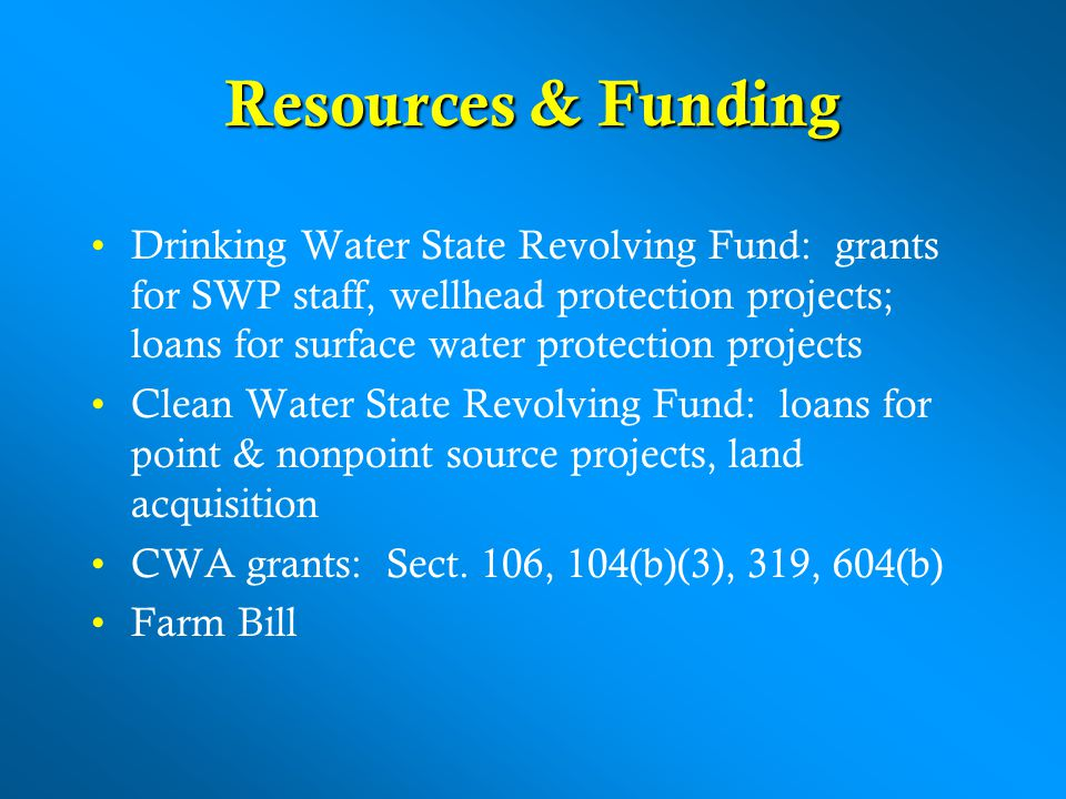 Resources & Funding Drinking Water State Revolving Fund: grants for SWP staff, wellhead protection projects; loans for surface water protection projects Clean Water State Revolving Fund: loans for point & nonpoint source projects, land acquisition CWA grants: Sect.