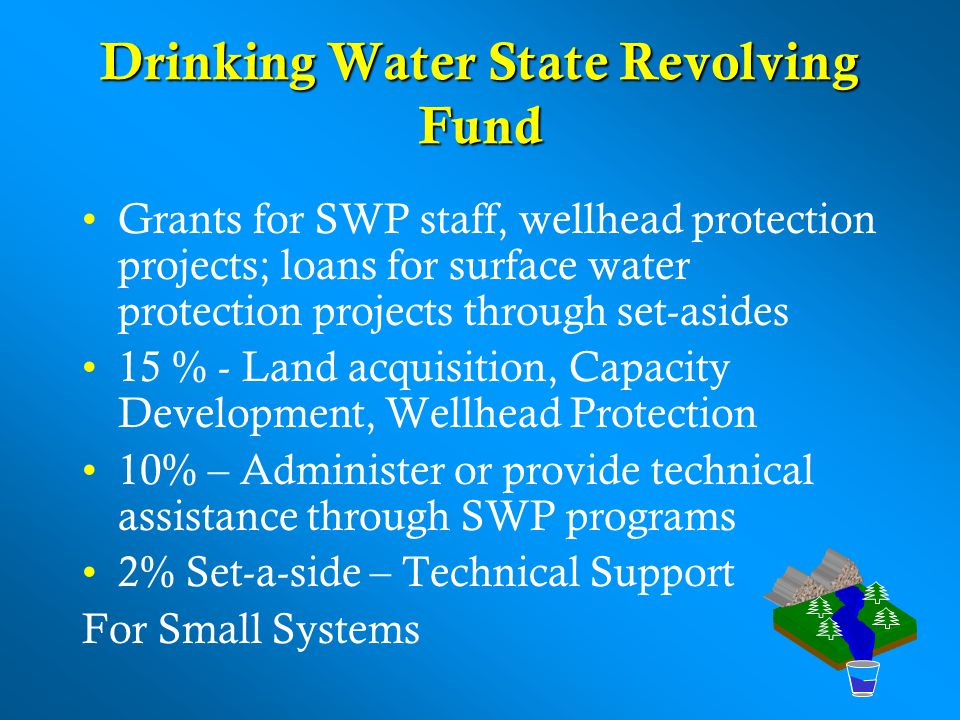 Drinking Water State Revolving Fund Grants for SWP staff, wellhead protection projects; loans for surface water protection projects through set-asides 15 % - Land acquisition, Capacity Development, Wellhead Protection 10% – Administer or provide technical assistance through SWP programs 2% Set-a-side – Technical Support For Small Systems