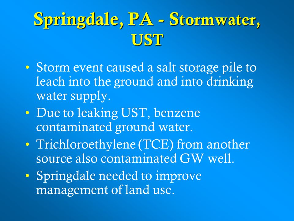 Springdale, PA - S tormwater, UST Storm event caused a salt storage pile to leach into the ground and into drinking water supply.
