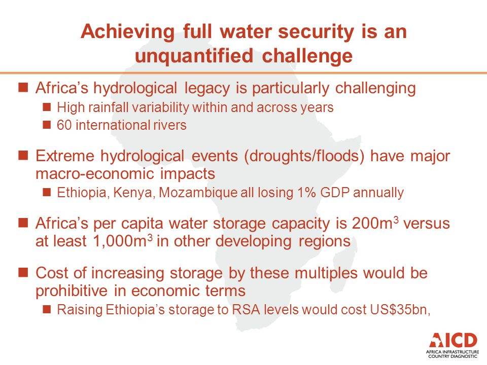 Achieving full water security is an unquantified challenge nAfricas hydrological legacy is particularly challenging nHigh rainfall variability within and across years n60 international rivers nExtreme hydrological events (droughts/floods) have major macro-economic impacts nEthiopia, Kenya, Mozambique all losing 1% GDP annually nAfricas per capita water storage capacity is 200m 3 versus at least 1,000m 3 in other developing regions nCost of increasing storage by these multiples would be prohibitive in economic terms nRaising Ethiopias storage to RSA levels would cost US$35bn,