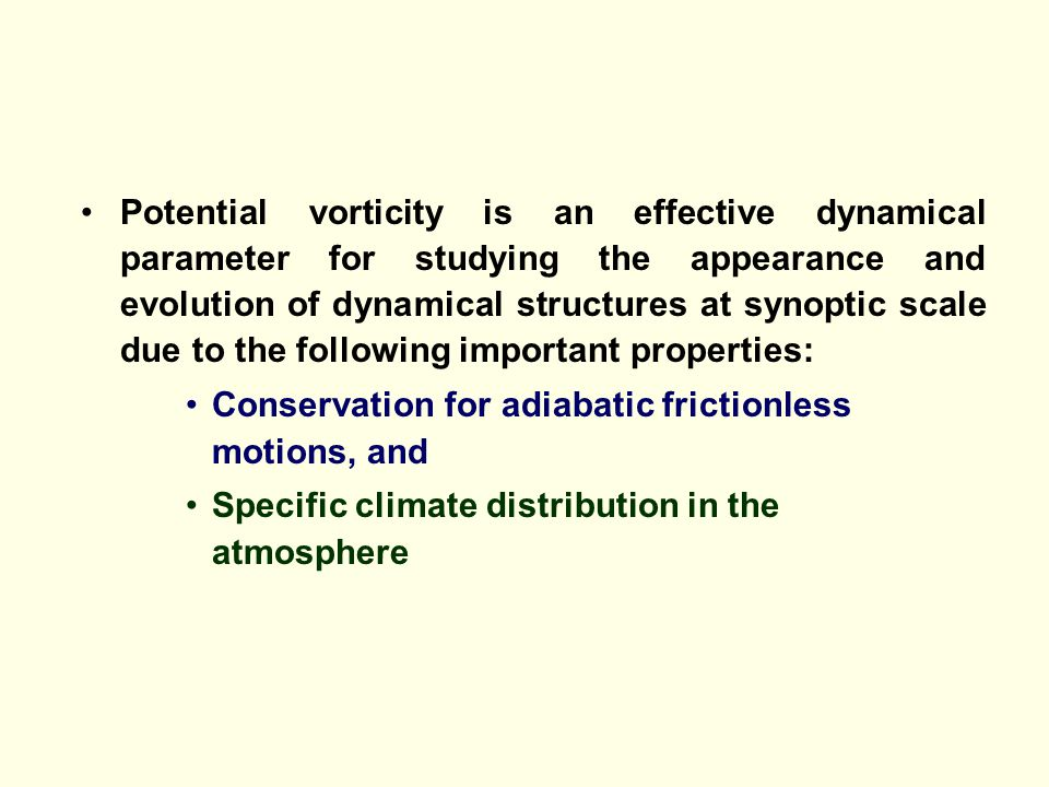 Potential vorticity is an effective dynamical parameter for studying the appearance and evolution of dynamical structures at synoptic scale due to the following important properties: Conservation for adiabatic frictionless motions, and Specific climate distribution in the atmosphere