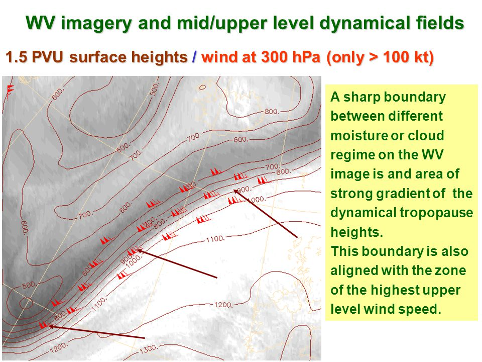 WV imagery and mid/upper level dynamical fields 1.5 PVU surface heights / wind at 300 hPa (only > 100 kt) A sharp boundary between different moisture or cloud regime on the WV image is and area of strong gradient of the dynamical tropopause heights.