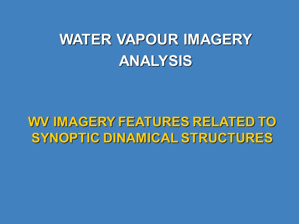 WATER VAPOUR IMAGERY ANALYSIS WV IMAGERY FEATURES RELATED TO SYNOPTIC DINAMICAL STRUCTURES