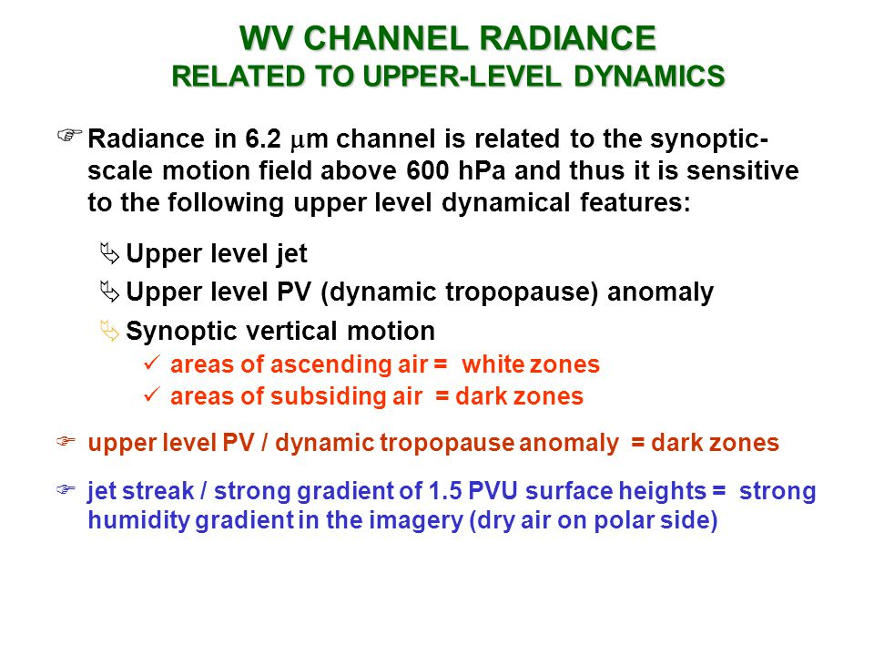 Radiance in 6.2 m channel is related to the synoptic- scale motion field above 600 hPa and thus it is sensitive to the following upper level dynamical features: Upper level jet Upper level PV (dynamic tropopause) anomaly Synoptic vertical motion areas of ascending air = white zones areas of subsiding air = dark zones upper level PV / dynamic tropopause anomaly = dark zones jet streak / strong gradient of 1.5 PVU surface heights = strong humidity gradient in the imagery (dry air on polar side) WV CHANNEL RADIANCE RELATED TO UPPER-LEVEL DYNAMICS