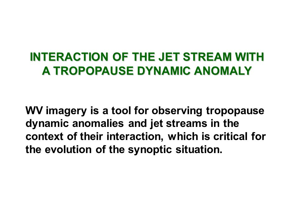 INTERACTION OF THE JET STREAM WITH A TROPOPAUSE DYNAMIC ANOMALY WV imagery is a tool for observing tropopause dynamic anomalies and jet streams in the context of their interaction, which is critical for the evolution of the synoptic situation.