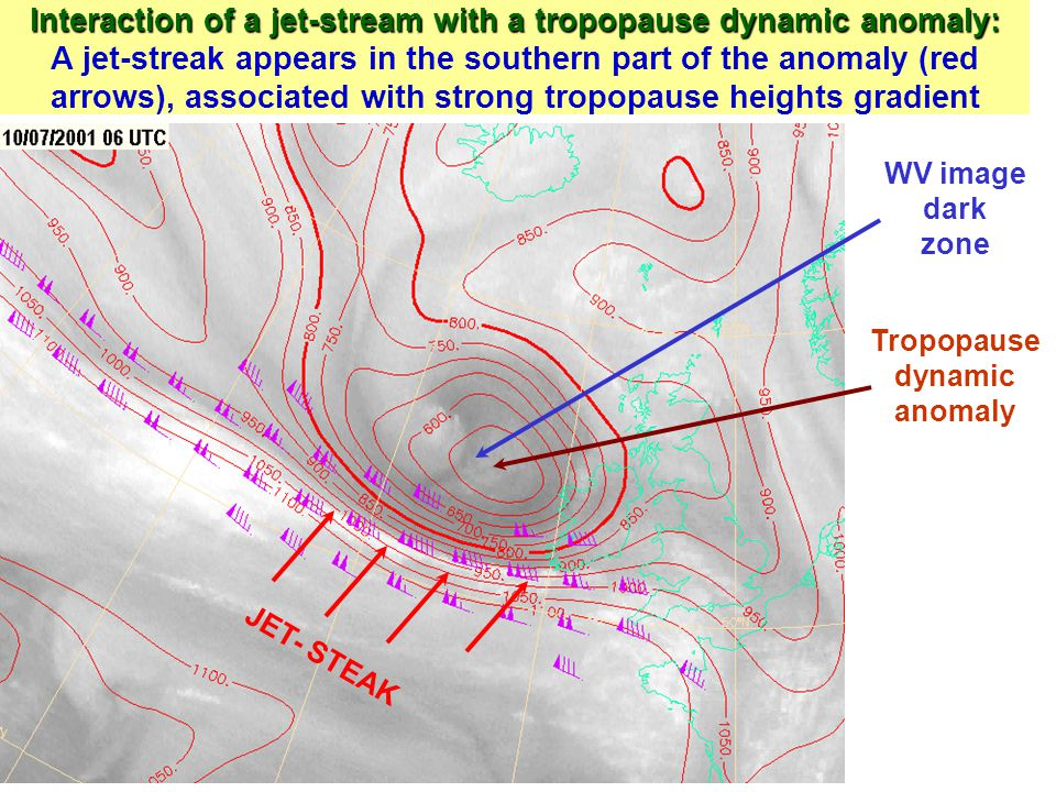 Interaction of a jet-stream with a tropopause dynamic anomaly: Interaction of a jet-stream with a tropopause dynamic anomaly: A jet-streak appears in the southern part of the anomaly (red arrows), associated with strong tropopause heights gradient JET- STEAK WV image dark zone Tropopause dynamic anomaly