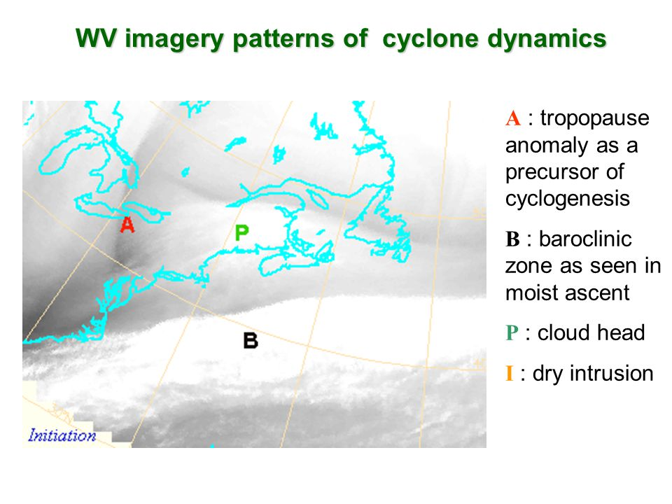 WV imagery patterns of cyclone dynamics A : tropopause anomaly as a precursor of cyclogenesis B : baroclinic zone as seen in moist ascent P : cloud head I : dry intrusion