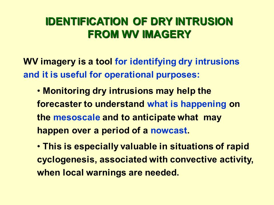 IDENTIFICATION OF DRY INTRUSION FROM WV IMAGERY WV imagery is a tool for identifying dry intrusions and it is useful for operational purposes: Monitoring dry intrusions may help the forecaster to understand what is happening on the mesoscale and to anticipate what may happen over a period of a nowcast.