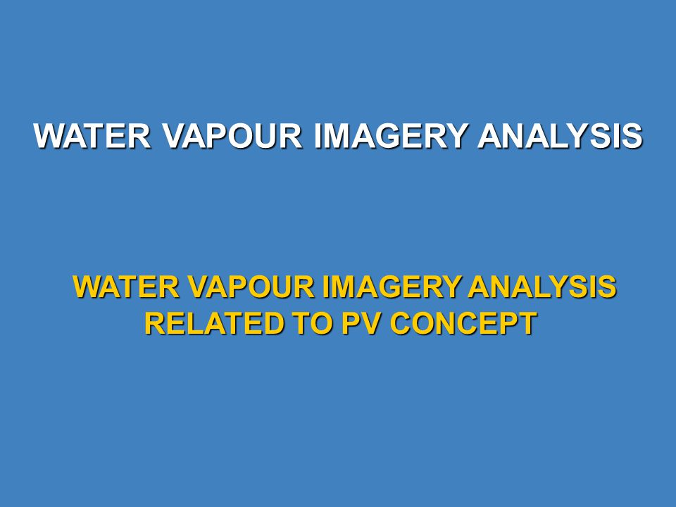 WATER VAPOUR IMAGERY ANALYSIS WATER VAPOUR IMAGERY ANALYSIS RELATED TO PV CONCEPT WATER VAPOUR IMAGERY ANALYSIS RELATED TO PV CONCEPT
