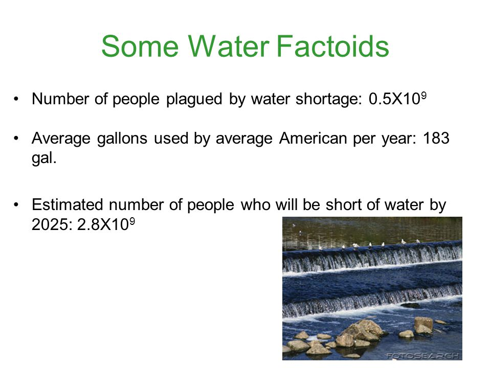 Some Water Factoids Number of people plagued by water shortage: 0.5X10 9 Average gallons used by average American per year: 183 gal.