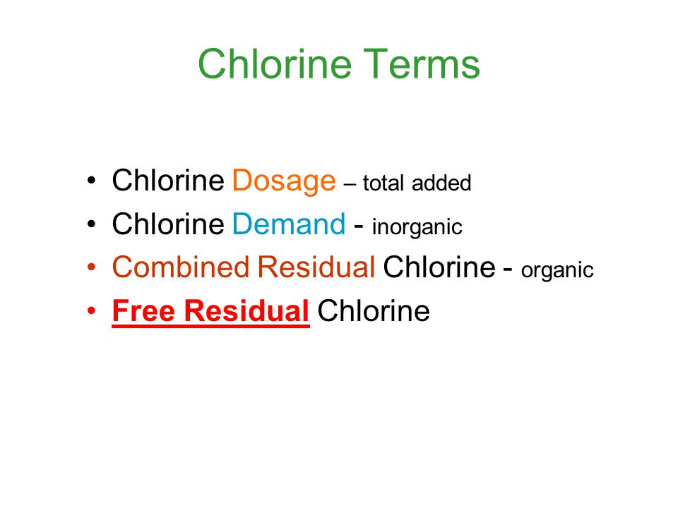 Chlorine Terms Chlorine Dosage – total added Chlorine Demand - inorganic Combined Residual Chlorine - organic Free Residual Chlorine