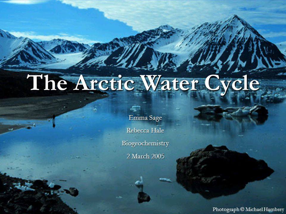 The Arctic Water Cycle Emma Rebecca Hale 1 March 2005 Photograph © Michael Hambrey The Arctic Water Cycle Emma Sage Rebecca Hale Biogeochemistry 2 Mar