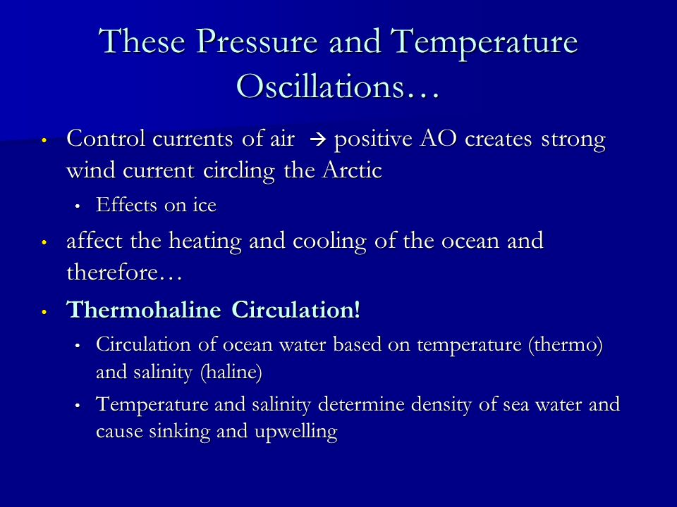 These Pressure and Temperature Oscillations… Control currents of air positive AO creates strong wind current circling the Arctic Control currents of air positive AO creates strong wind current circling the Arctic Effects on ice Effects on ice affect the heating and cooling of the ocean and therefore… affect the heating and cooling of the ocean and therefore… Thermohaline Circulation.