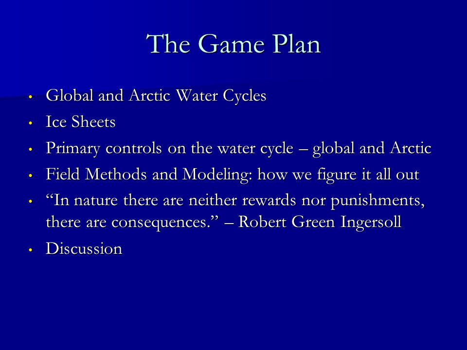 The Game Plan Global and Arctic Water Cycles Global and Arctic Water Cycles Ice Sheets Ice Sheets Primary controls on the water cycle – global and Arctic Primary controls on the water cycle – global and Arctic Field Methods and Modeling: how we figure it all out Field Methods and Modeling: how we figure it all out In nature there are neither rewards nor punishments, there are consequences.