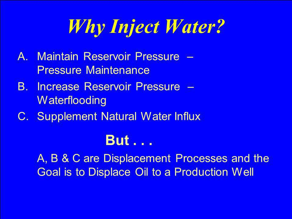 Why Inject Water? A.Maintain Reservoir Pressure – Pressure Maintenance B.Increase Reservoir Pressure – Waterflooding C.Supplement Natural Water Influx