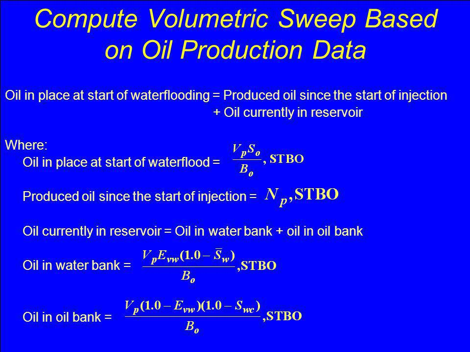 Compute Volumetric Sweep Based on Oil Production Data Oil in place at start of waterflooding = Produced oil since the start of injection + Oil current