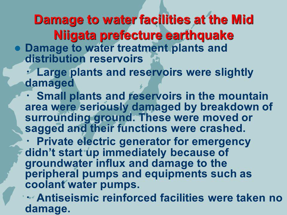 Damage to water treatment plants and distribution reservoirs Large plants and reservoirs were slightly damaged Small plants and reservoirs in the mountain area were seriously damaged by breakdown of surrounding ground.