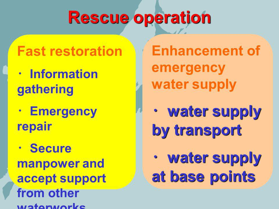 Rescue operation Fast restoration Information gathering Emergency repair Secure manpower and accept support from other waterworks Enhancement of emergency water supply water supply by transport water supply by transport water supply at base points water supply at base points