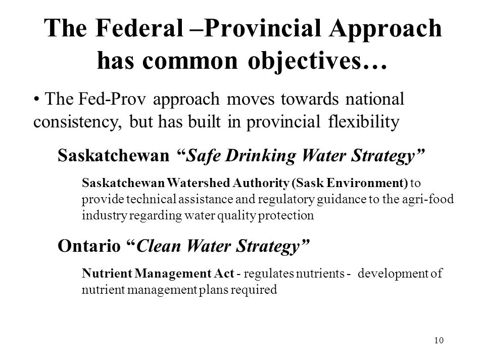 10 The Federal –Provincial Approach has common objectives… The Fed-Prov approach moves towards national consistency, but has built in provincial flexibility Saskatchewan Safe Drinking Water Strategy Saskatchewan Watershed Authority (Sask Environment) to provide technical assistance and regulatory guidance to the agri-food industry regarding water quality protection Ontario Clean Water Strategy Nutrient Management Act - regulates nutrients - development of nutrient management plans required