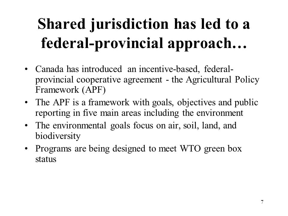 7 Shared jurisdiction has led to a federal-provincial approach… Canada has introduced an incentive-based, federal- provincial cooperative agreement - the Agricultural Policy Framework (APF) The APF is a framework with goals, objectives and public reporting in five main areas including the environment The environmental goals focus on air, soil, land, and biodiversity Programs are being designed to meet WTO green box status