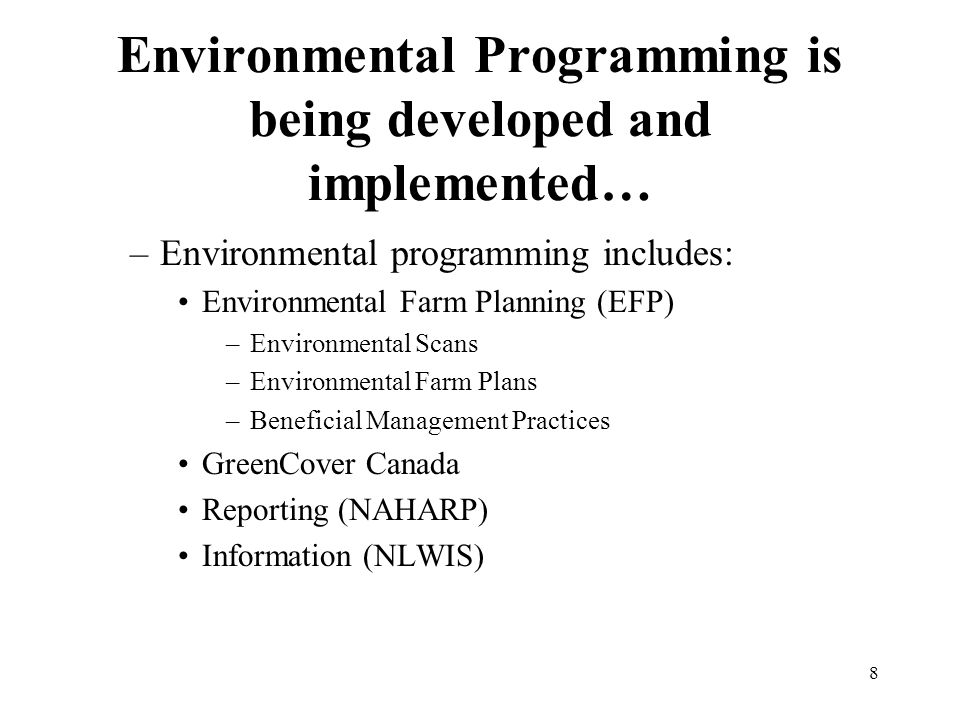 8 Environmental Programming is being developed and implemented… –Environmental programming includes: Environmental Farm Planning (EFP) –Environmental Scans –Environmental Farm Plans –Beneficial Management Practices GreenCover Canada Reporting (NAHARP) Information (NLWIS)