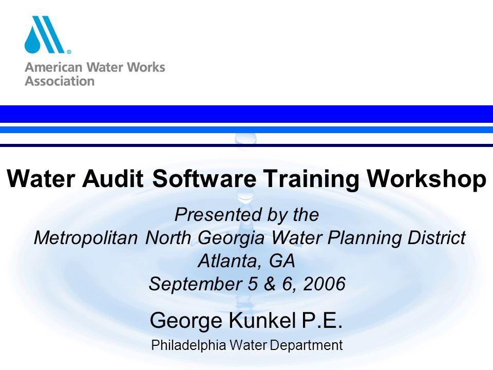 Water Audit Software Training Workshop Presented by the Metropolitan North Georgia Water Planning District Atlanta, GA September 5 & 6, 2006 George Kunkel P.E.