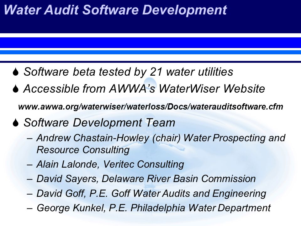 Water Audit Software Development Software beta tested by 21 water utilities Accessible from AWWAs WaterWiser Website www.awwa.org/waterwiser/waterloss/Docs/waterauditsoftware.cfm Software Development Team –Andrew Chastain-Howley (chair) Water Prospecting and Resource Consulting –Alain Lalonde, Veritec Consulting –David Sayers, Delaware River Basin Commission –David Goff, P.E.