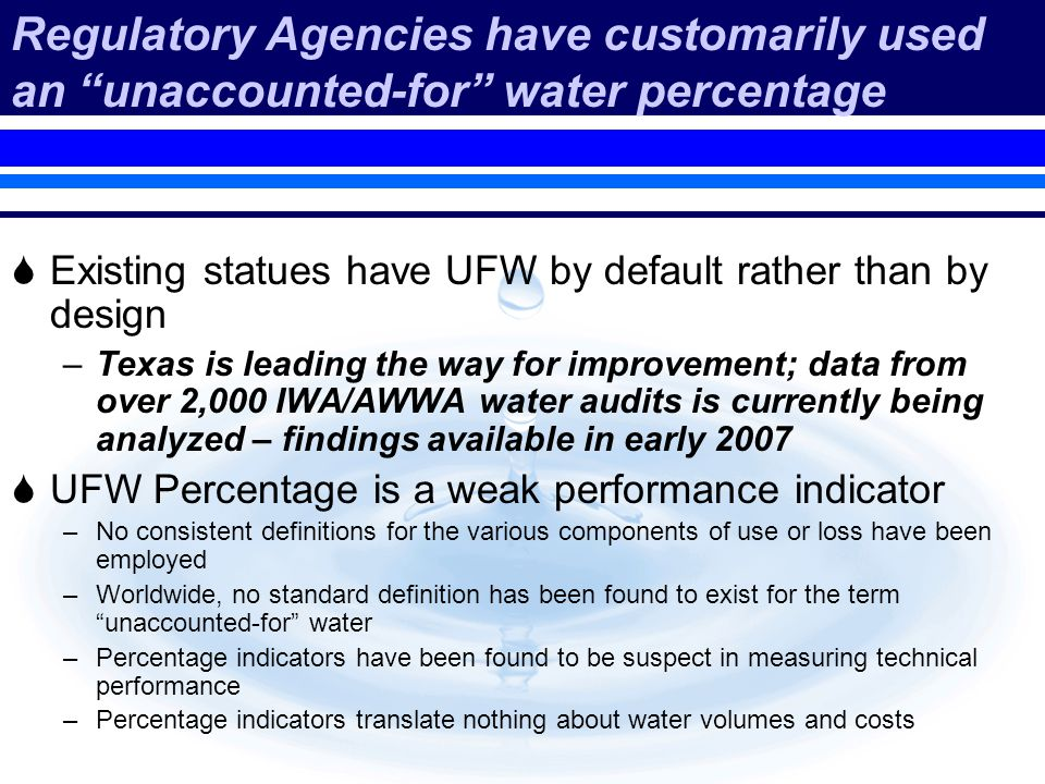 Regulatory Agencies have customarily used an unaccounted-for water percentage Existing statues have UFW by default rather than by design –Texas is leading the way for improvement; data from over 2,000 IWA/AWWA water audits is currently being analyzed – findings available in early 2007 UFW Percentage is a weak performance indicator –No consistent definitions for the various components of use or loss have been employed –Worldwide, no standard definition has been found to exist for the term unaccounted-for water –Percentage indicators have been found to be suspect in measuring technical performance –Percentage indicators translate nothing about water volumes and costs