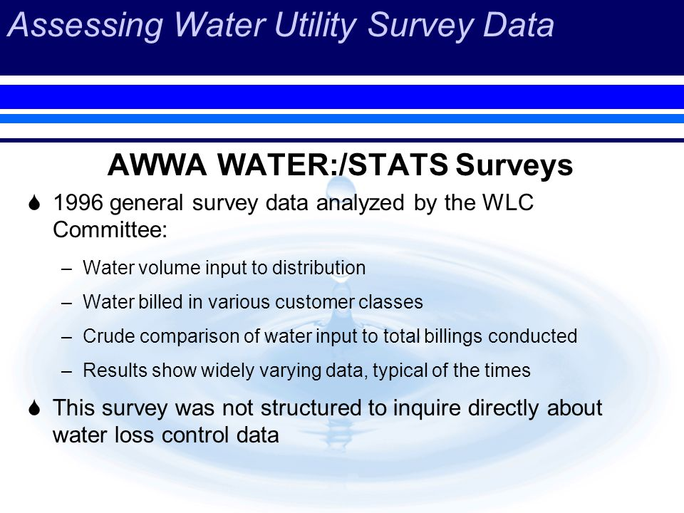 Assessing Water Utility Survey Data AWWA WATER:/STATS Surveys 1996 general survey data analyzed by the WLC Committee: –Water volume input to distribution –Water billed in various customer classes –Crude comparison of water input to total billings conducted –Results show widely varying data, typical of the times This survey was not structured to inquire directly about water loss control data