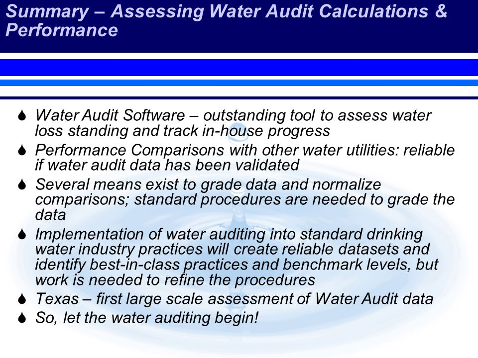 Summary – Assessing Water Audit Calculations & Performance Water Audit Software – outstanding tool to assess water loss standing and track in-house progress Performance Comparisons with other water utilities: reliable if water audit data has been validated Several means exist to grade data and normalize comparisons; standard procedures are needed to grade the data Implementation of water auditing into standard drinking water industry practices will create reliable datasets and identify best-in-class practices and benchmark levels, but work is needed to refine the procedures Texas – first large scale assessment of Water Audit data So, let the water auditing begin!
