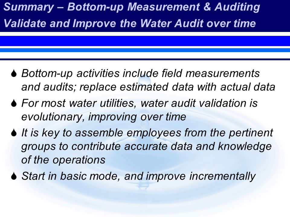 Summary – Bottom-up Measurement & Auditing Validate and Improve the Water Audit over time Bottom-up activities include field measurements and audits;
