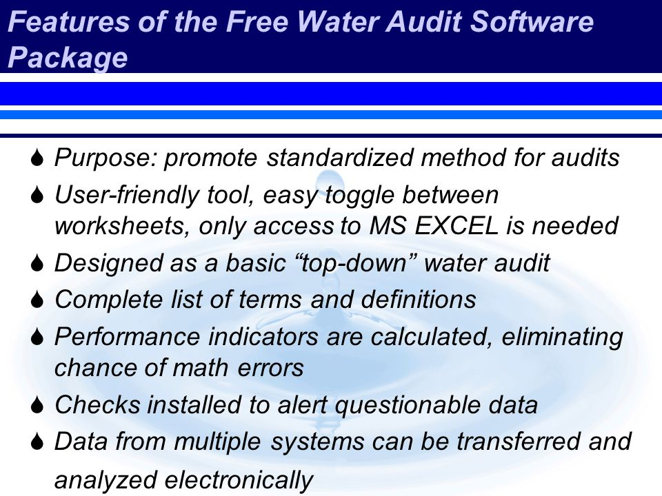Features of the Free Water Audit Software Package Purpose: promote standardized method for audits User-friendly tool, easy toggle between worksheets, only access to MS EXCEL is needed Designed as a basic top-down water audit Complete list of terms and definitions Performance indicators are calculated, eliminating chance of math errors Checks installed to alert questionable data Data from multiple systems can be transferred and analyzed electronically