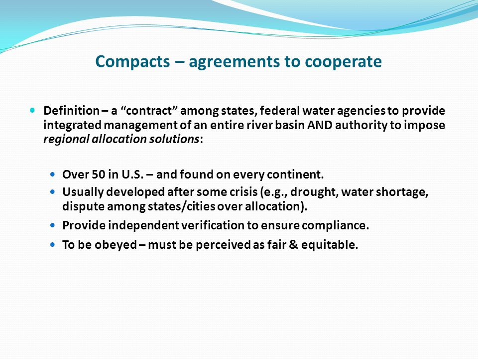 Compacts – agreements to cooperate Definition – a contract among states, federal water agencies to provide integrated management of an entire river basin AND authority to impose regional allocation solutions: Over 50 in U.S.