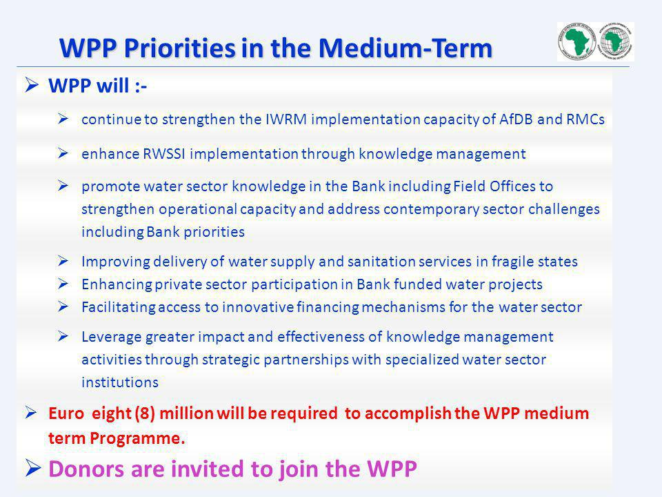 WPP Priorities in the Medium-Term WPP will :- continue to strengthen the IWRM implementation capacity of AfDB and RMCs enhance RWSSI implementation th