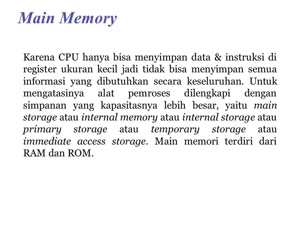 Main Memory Karena CPU hanya bisa menyimpan data & instruksi di register ukuran kecil jadi tidak bisa menyimpan semua informasi yang dibutuhkan secara keseluruhan.