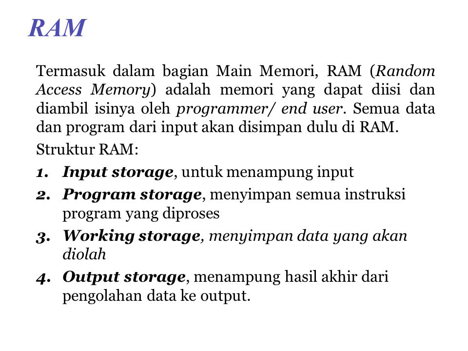 RAM Termasuk dalam bagian Main Memori, RAM (Random Access Memory) adalah memori yang dapat diisi dan diambil isinya oleh programmer/ end user.