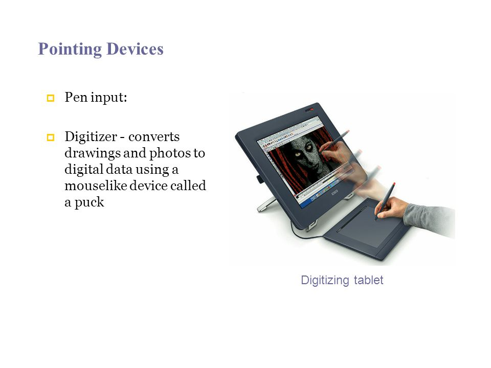 Pointing Devices Pen input: Digitizer - converts drawings and photos to digital data using a mouselike device called a puck Digitizing tablet