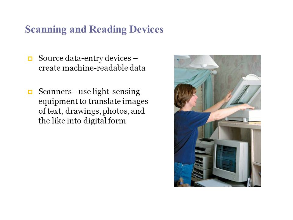 Scanning and Reading Devices Source data-entry devices – create machine-readable data Scanners - use light-sensing equipment to translate images of te