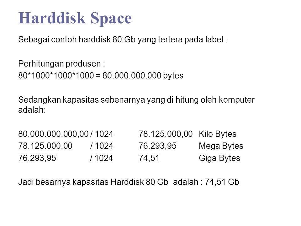 Harddisk Space Sebagai contoh harddisk 80 Gb yang tertera pada label : Perhitungan produsen : 80*1000*1000*1000 = 80.000.000.000 bytes Sedangkan kapasitas sebenarnya yang di hitung oleh komputer adalah: 80.000.000.000,00 / 1024 78.125.000,00 Kilo Bytes 78.125.000,00 / 1024 76.293,95 Mega Bytes 76.293,95 / 1024 74,51 Giga Bytes Jadi besarnya kapasitas Harddisk 80 Gb adalah : 74,51 Gb