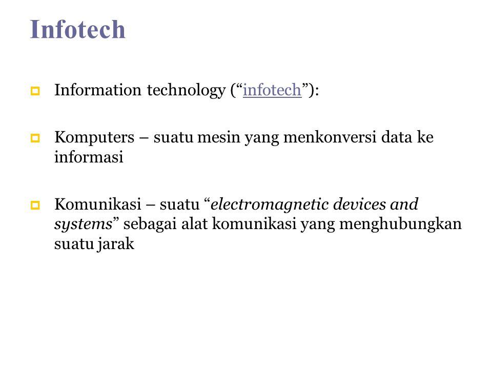 Infotech Information technology (infotech):infotech Komputers – suatu mesin yang menkonversi data ke informasi Komunikasi – suatu electromagnetic devices and systems sebagai alat komunikasi yang menghubungkan suatu jarak