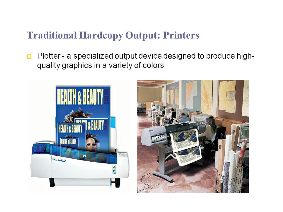 Traditional Hardcopy Output: Printers Plotter - a specialized output device designed to produce high- quality graphics in a variety of colors