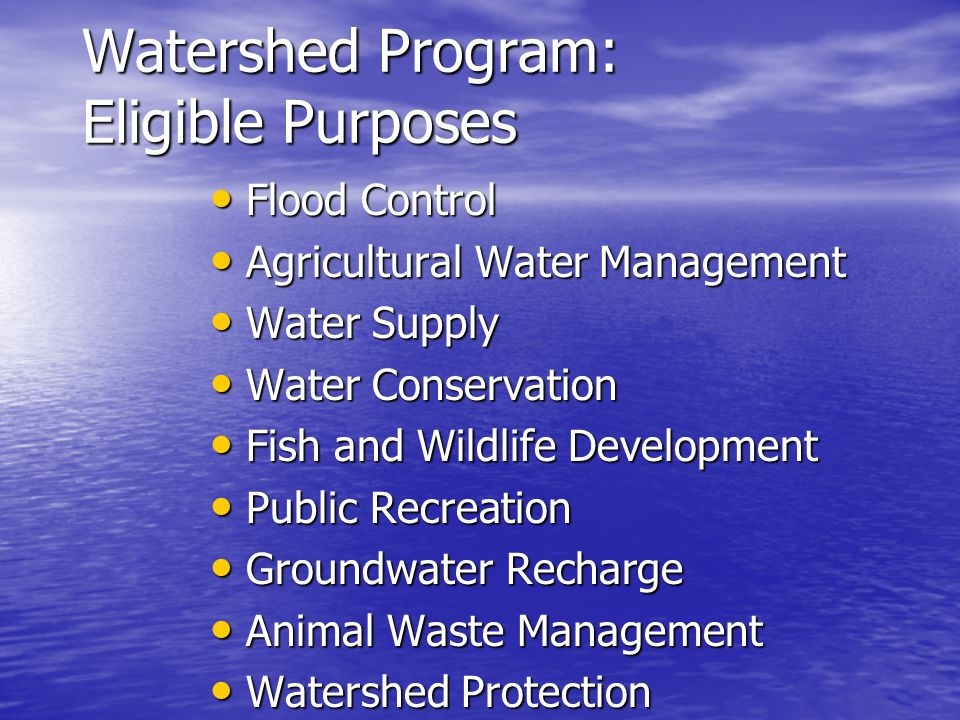 Watershed Program: Eligible Purposes Flood Control Flood Control Agricultural Water Management Agricultural Water Management Water Supply Water Supply Water Conservation Water Conservation Fish and Wildlife Development Fish and Wildlife Development Public Recreation Public Recreation Groundwater Recharge Groundwater Recharge Animal Waste Management Animal Waste Management Watershed Protection Watershed Protection