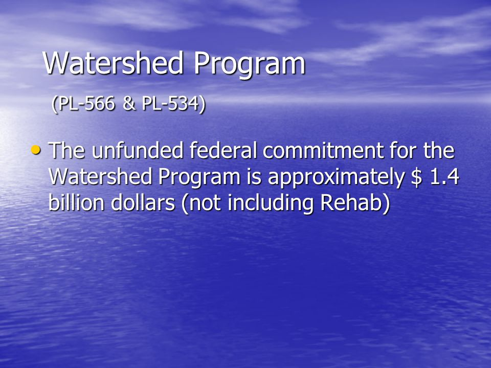 Watershed Program (PL-566 & PL-534) The unfunded federal commitment for the Watershed Program is approximately $ 1.4 billion dollars (not including Rehab) The unfunded federal commitment for the Watershed Program is approximately $ 1.4 billion dollars (not including Rehab)