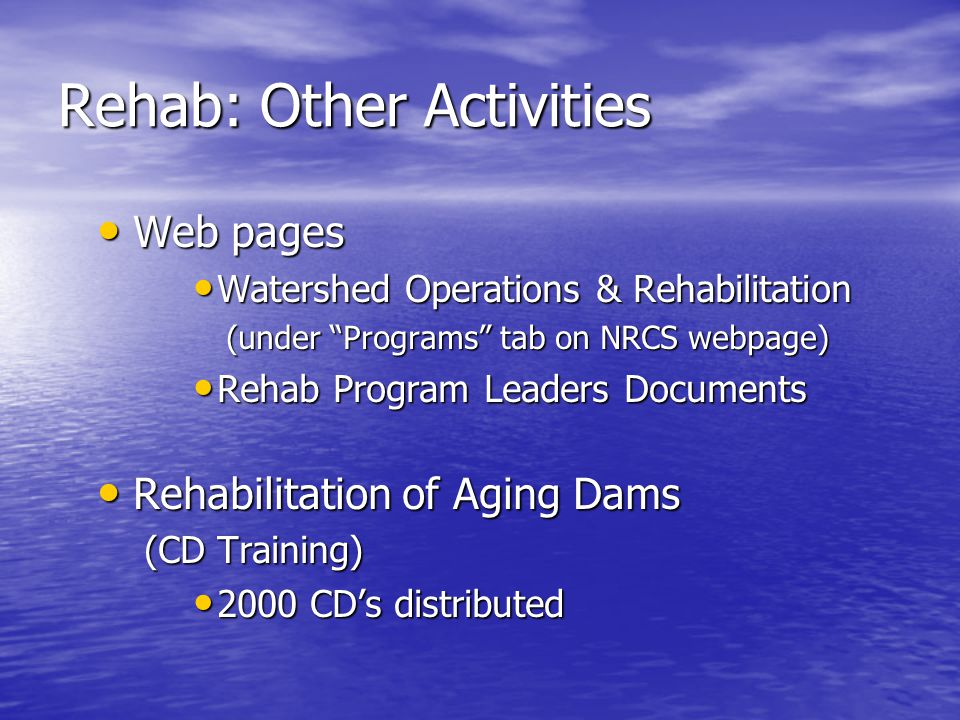 Rehab: Other Activities Web pages Web pages Watershed Operations & Rehabilitation Watershed Operations & Rehabilitation (under Programs tab on NRCS webpage) (under Programs tab on NRCS webpage) Rehab Program Leaders Documents Rehab Program Leaders Documents Rehabilitation of Aging Dams Rehabilitation of Aging Dams (CD Training) (CD Training) 2000 CDs distributed 2000 CDs distributed