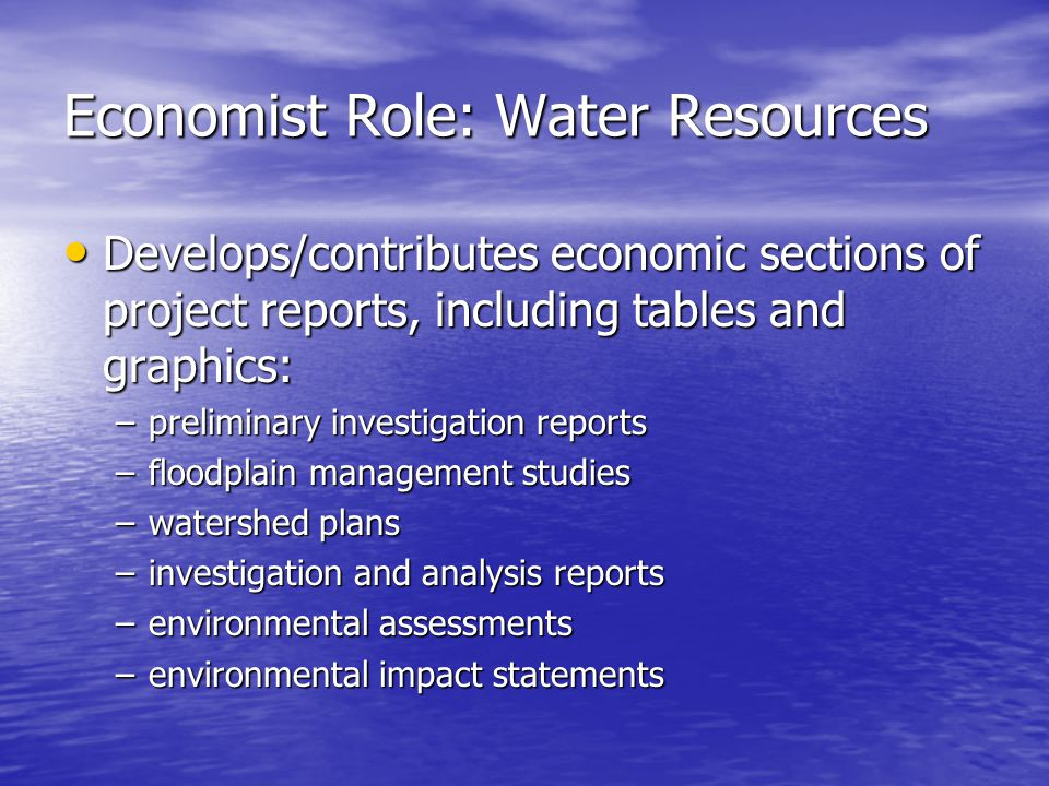 Economist Role: Water Resources Develops/contributes economic sections of project reports, including tables and graphics: Develops/contributes economic sections of project reports, including tables and graphics: –preliminary investigation reports –floodplain management studies –watershed plans –investigation and analysis reports –environmental assessments –environmental impact statements