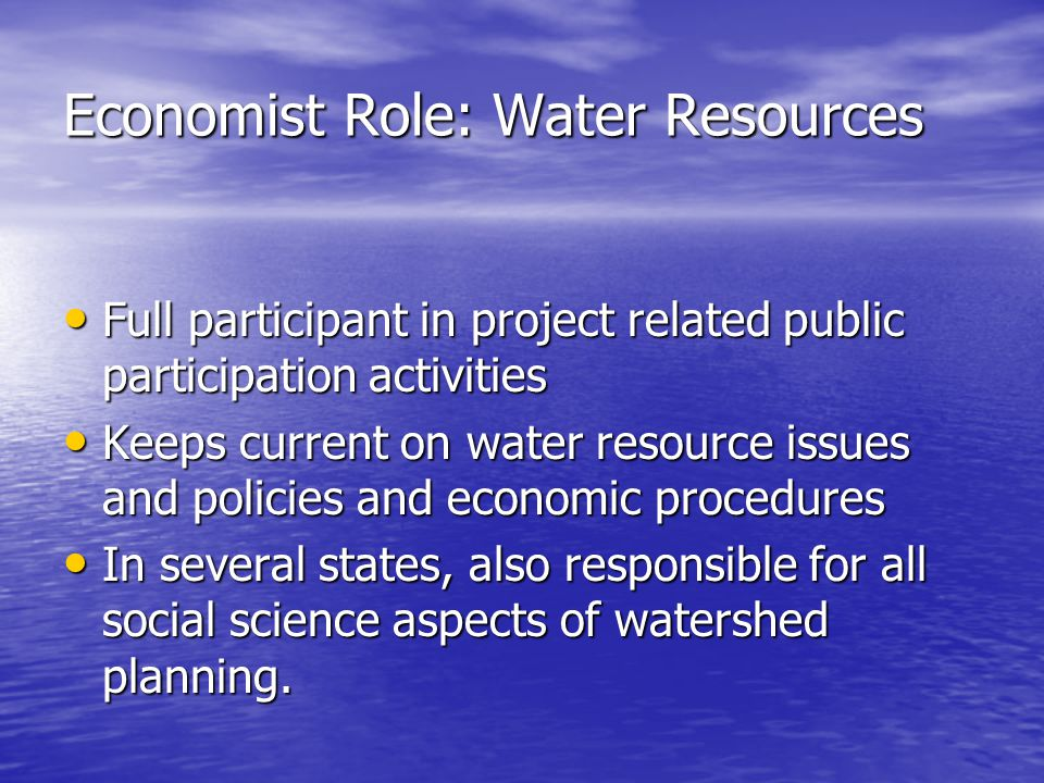 Economist Role: Water Resources Full participant in project related public participation activities Full participant in project related public participation activities Keeps current on water resource issues and policies and economic procedures Keeps current on water resource issues and policies and economic procedures In several states, also responsible for all social science aspects of watershed planning.